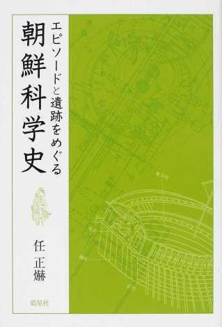 エピソードと遺跡をめぐる 朝鮮科学史 任正爀 皓星社